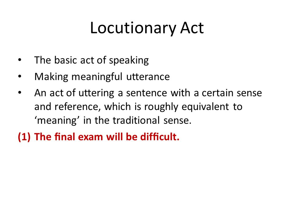 Locutionary Act The basic act of speaking Making meaningful utterance An act of uttering a sentence with a certain sense and reference, which is roughly equivalent to 'meaning' in the traditional sense.