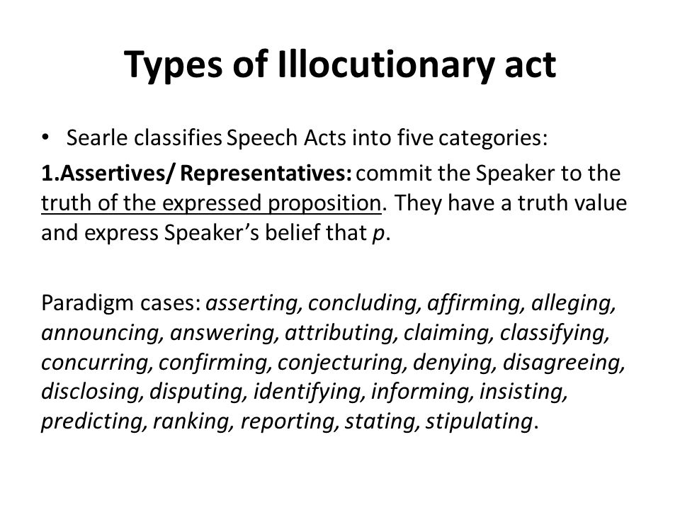 Types of Illocutionary act Searle classifies Speech Acts into five categories: 1.Assertives/ Representatives: commit the Speaker to the truth of the expressed proposition.
