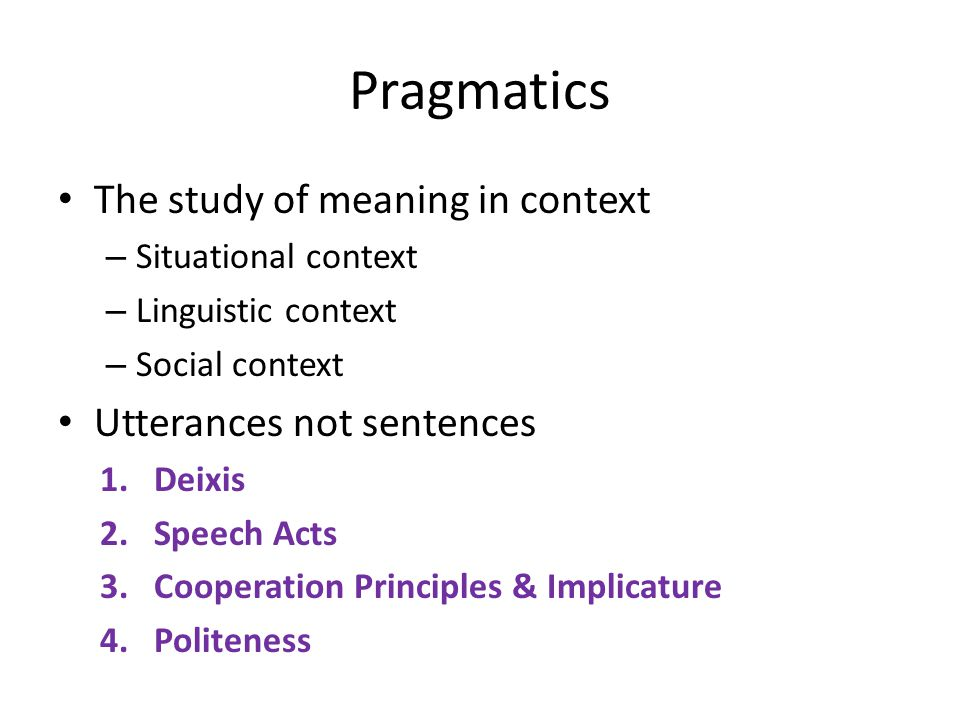 The study of meaning in context – Situational context – Linguistic context – Social context Utterances not sentences 1.Deixis 2.Speech Acts 3.Cooperation Principles & Implicature 4.Politeness Pragmatics
