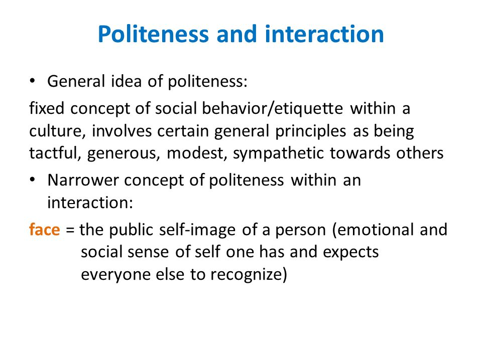 Politeness and interaction General idea of politeness: fixed concept of social behavior/etiquette within a culture, involves certain general principles as being tactful, generous, modest, sympathetic towards others Narrower concept of politeness within an interaction: face = the public self-image of a person (emotional and social sense of self one has and expects everyone else to recognize)