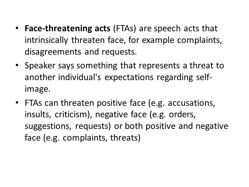 Face-threatening acts (FTAs) are speech acts that intrinsically threaten face, for example complaints, disagreements and requests.