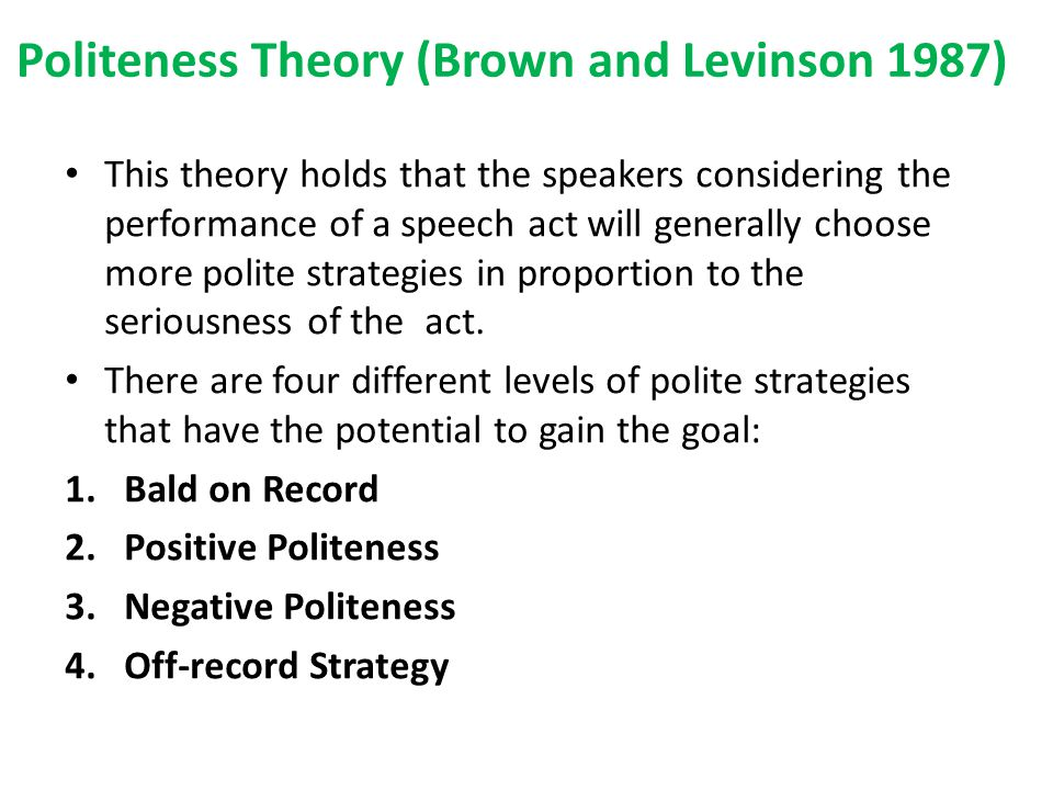 This theory holds that the speakers considering the performance of a speech act will generally choose more polite strategies in proportion to the seriousness of the act.
