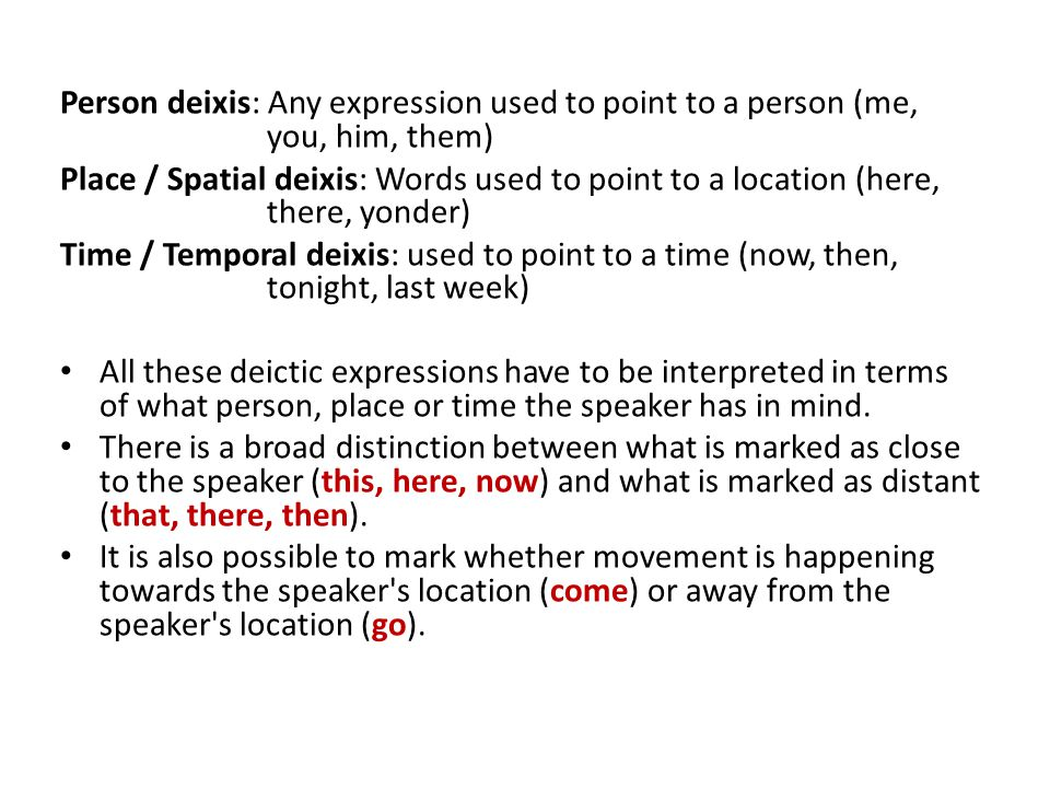 Person deixis: Any expression used to point to a person (me, you, him, them) Place / Spatial deixis: Words used to point to a location (here, there, yonder) Time / Temporal deixis: used to point to a time (now, then, tonight, last week) All these deictic expressions have to be interpreted in terms of what person, place or time the speaker has in mind.