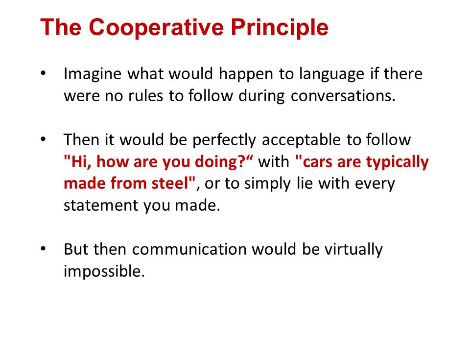 The Cooperative Principle Imagine what would happen to language if there were no rules to follow during conversations.