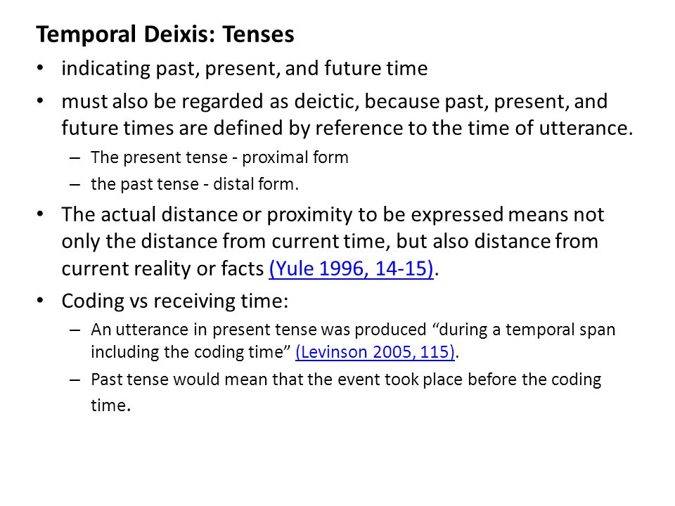 Temporal Deixis: Tenses indicating past, present, and future time must also be regarded as deictic, because past, present, and future times are defined by reference to the time of utterance.