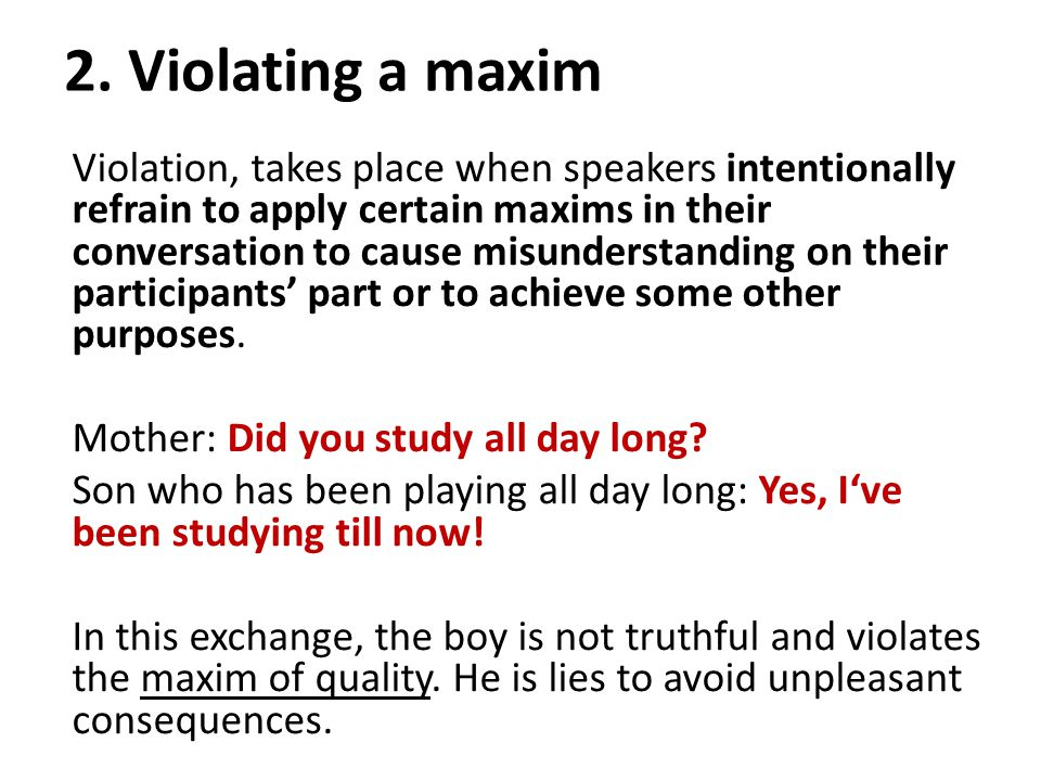 2. Violating a maxim Violation, takes place when speakers intentionally refrain to apply certain maxims in their conversation to cause misunderstandin