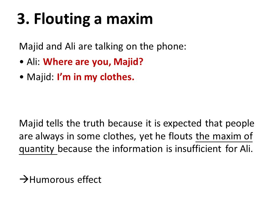 3. Flouting a maxim Majid and Ali are talking on the phone: Ali: Where are you, Majid.