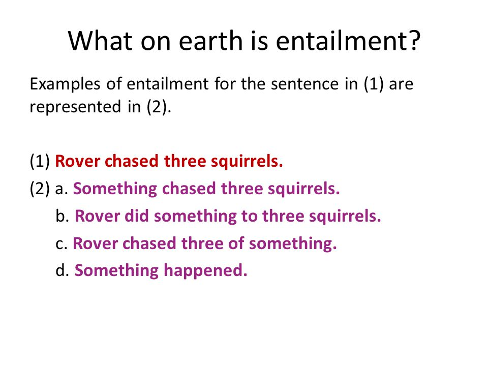 What on earth is entailment. Examples of entailment for the sentence in (1) are represented in (2).