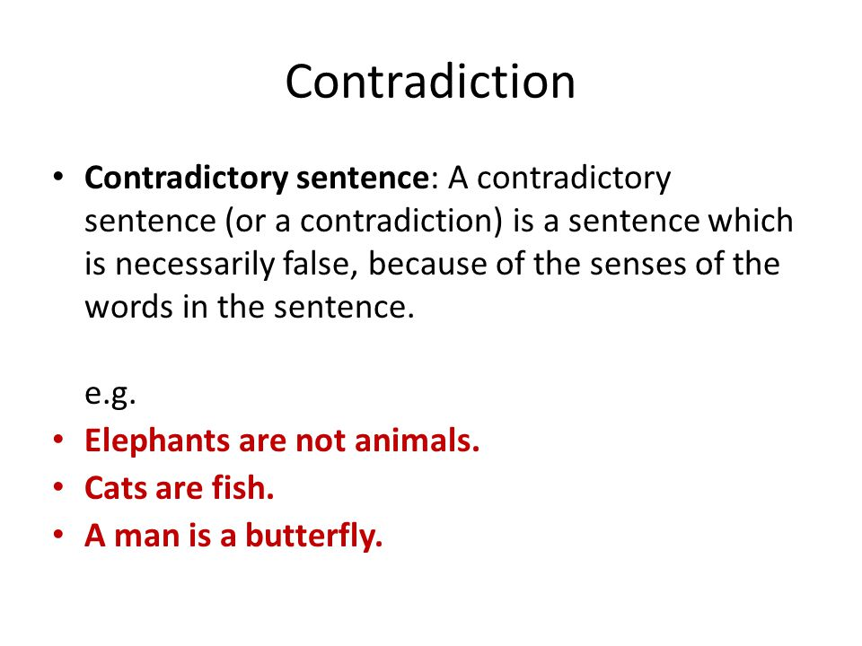 Contradiction Contradictory sentence: A contradictory sentence (or a contradiction) is a sentence which is necessarily false, because of the senses of the words in the sentence.