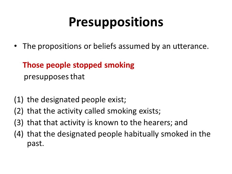 Presuppositions The propositions or beliefs assumed by an utterance.