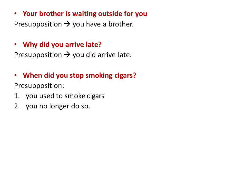 Your brother is waiting outside for you Presupposition  you have a brother.