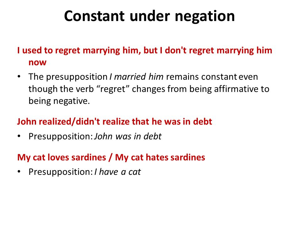 Constant under negation I used to regret marrying him, but I don t regret marrying him now The presupposition I married him remains constant even though the verb regret changes from being affirmative to being negative.