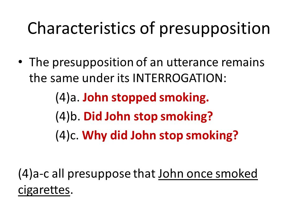 Characteristics of presupposition The presupposition of an utterance remains the same under its INTERROGATION: (4)a.