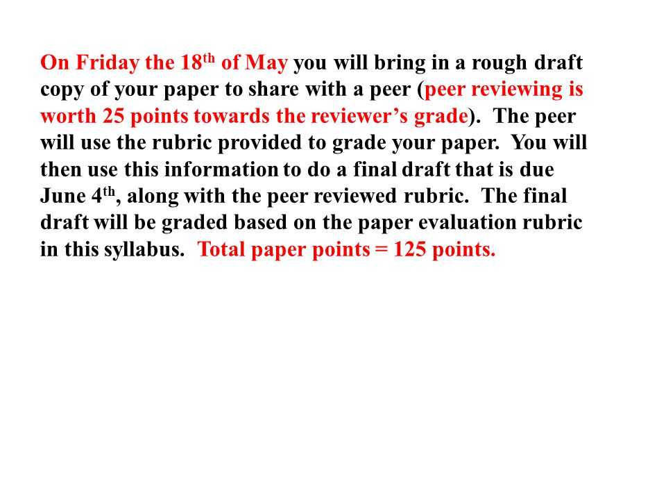 On Friday the 18 th of May you will bring in a rough draft copy of your paper to share with a peer (peer reviewing is worth 25 points towards the reviewer's grade).