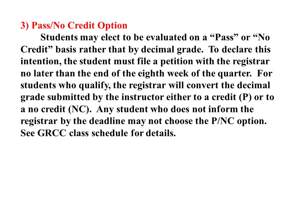 3) Pass/No Credit Option Students may elect to be evaluated on a Pass or No Credit basis rather that by decimal grade.