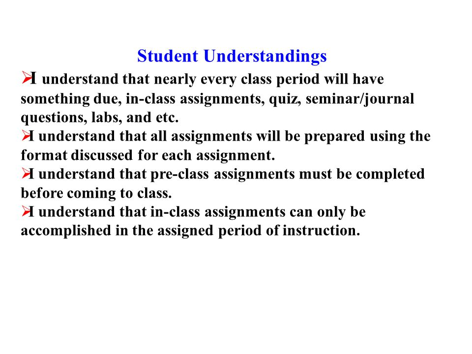 Student Understandings  I understand that nearly every class period will have something due, in-class assignments, quiz, seminar/journal questions, labs, and etc.