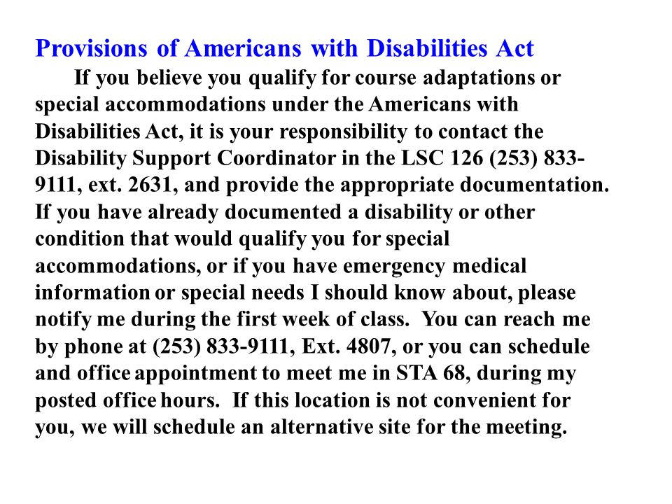 Provisions of Americans with Disabilities Act If you believe you qualify for course adaptations or special accommodations under the Americans with Disabilities Act, it is your responsibility to contact the Disability Support Coordinator in the LSC 126 (253) 833- 9111, ext.