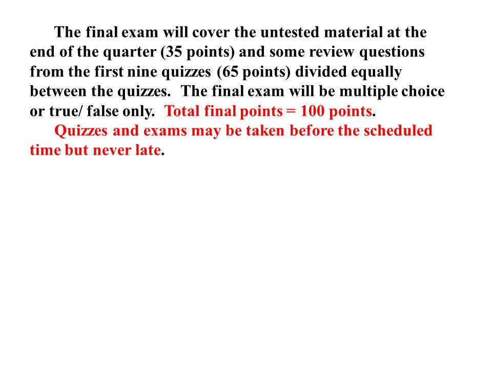 The final exam will cover the untested material at the end of the quarter (35 points) and some review questions from the first nine quizzes (65 points) divided equally between the quizzes.