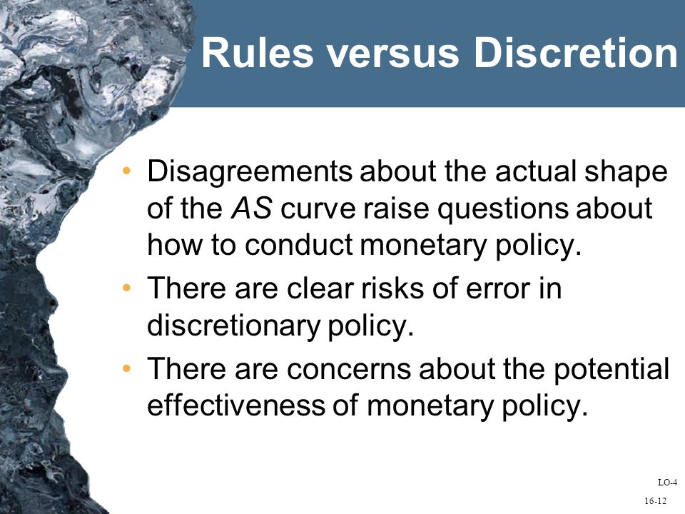 16-12 Rules versus Discretion Disagreements about the actual shape of the AS curve raise questions about how to conduct monetary policy.