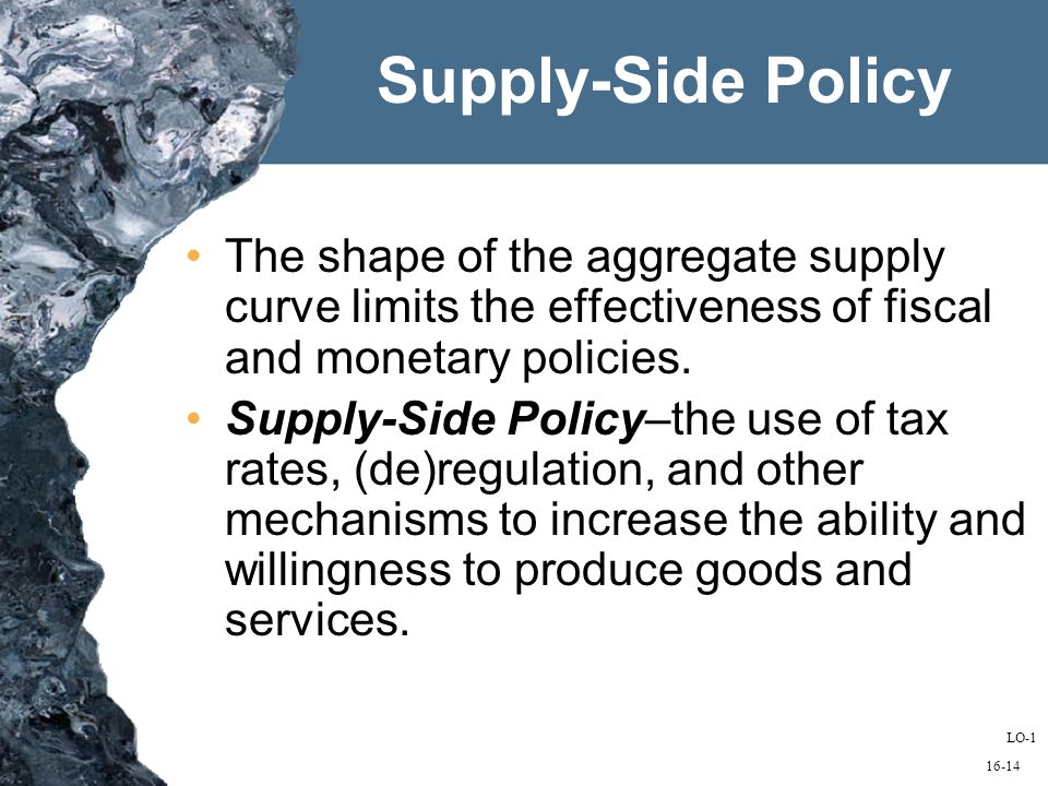 16-14 Supply-Side Policy The shape of the aggregate supply curve limits the effectiveness of fiscal and monetary policies.