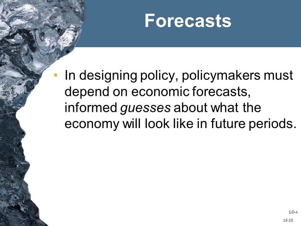 16-38 Forecasts In designing policy, policymakers must depend on economic forecasts, informed guesses about what the economy will look like in future periods.