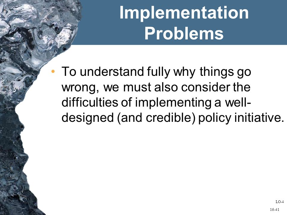 16-41 Implementation Problems To understand fully why things go wrong, we must also consider the difficulties of implementing a well- designed (and credible) policy initiative.
