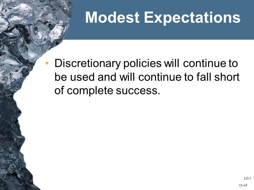 16-49 Modest Expectations Discretionary policies will continue to be used and will continue to fall short of complete success.