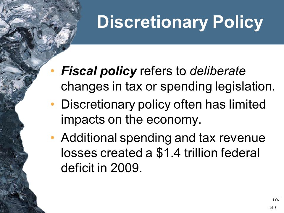 16-8 Discretionary Policy Fiscal policy refers to deliberate changes in tax or spending legislation.