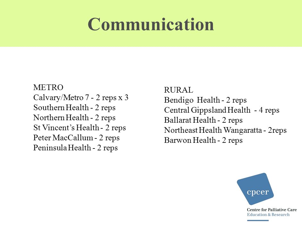 Communication METRO Calvary/Metro 7 - 2 reps x 3 Southern Health - 2 reps Northern Health - 2 reps St Vincent's Health - 2 reps Peter MacCallum - 2 reps Peninsula Health - 2 reps RURAL Bendigo Health - 2 reps Central Gippsland Health - 4 reps Ballarat Health - 2 reps Northeast Health Wangaratta - 2reps Barwon Health - 2 reps