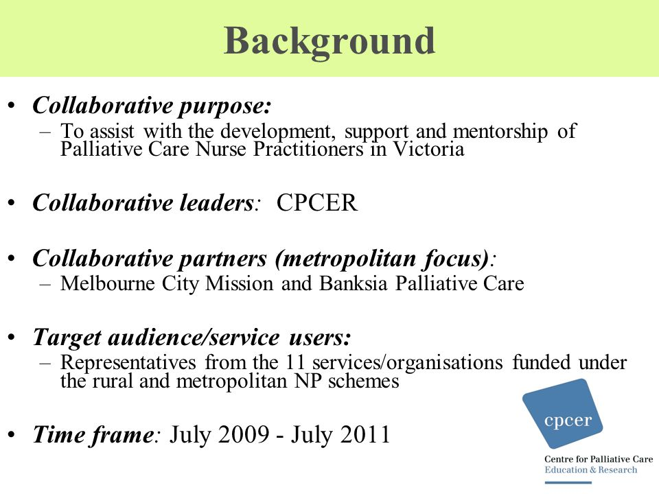 Background Collaborative purpose: –To assist with the development, support and mentorship of Palliative Care Nurse Practitioners in Victoria Collaborative leaders: CPCER Collaborative partners (metropolitan focus): –Melbourne City Mission and Banksia Palliative Care Target audience/service users: –Representatives from the 11 services/organisations funded under the rural and metropolitan NP schemes Time frame: July 2009 - July 2011