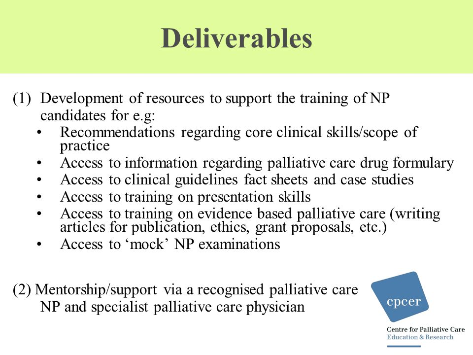 Deliverables (Cont'd) (3) Establish a support & networking initiative that: Facilitates group learning among the NP candidates Uses information technology including website, newsletters/updates and social networking forums Facilitates sharing of educational resources Provide forums (approx 3 p.a) for advice and comment on key issues Facilitate updates on the progress of NP models Provide opportunities for sustainable networking: locally, nationally and internationally (4) Develop communication strategy (5) Evaluate outcomes of the collaborative