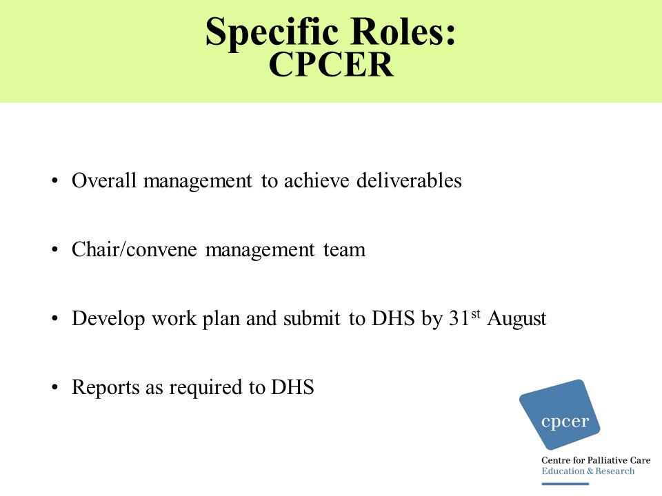 Specific Roles: CPCER Overall management to achieve deliverables Chair/convene management team Develop work plan and submit to DHS by 31 st August Reports as required to DHS