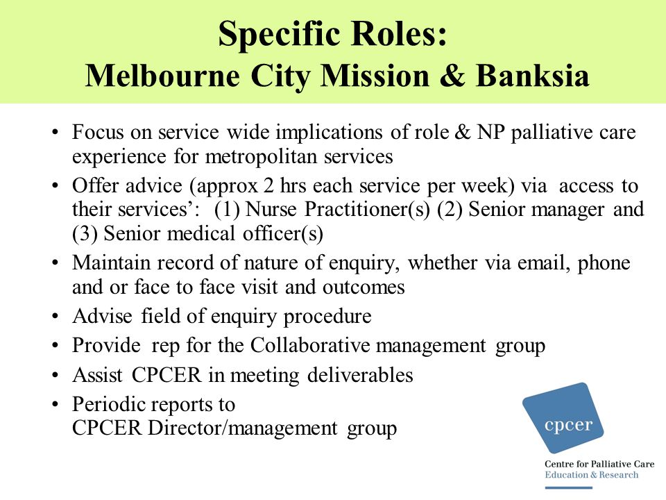 Specific Roles: Melbourne City Mission & Banksia Focus on service wide implications of role & NP palliative care experience for metropolitan services Offer advice (approx 2 hrs each service per week) via access to their services': (1) Nurse Practitioner(s) (2) Senior manager and (3) Senior medical officer(s) Maintain record of nature of enquiry, whether via email, phone and or face to face visit and outcomes Advise field of enquiry procedure Provide rep for the Collaborative management group Assist CPCER in meeting deliverables Periodic reports to CPCER Director/management group