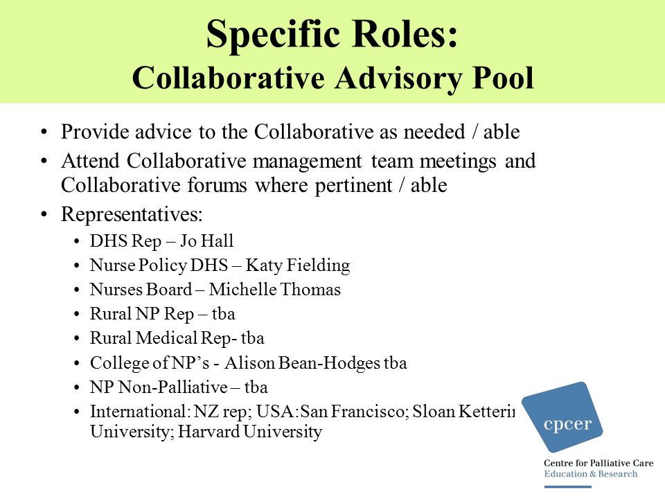 Specific Roles: Collaborative Advisory Pool Provide advice to the Collaborative as needed / able Attend Collaborative management team meetings and Collaborative forums where pertinent / able Representatives: DHS Rep – Jo Hall Nurse Policy DHS – Katy Fielding Nurses Board – Michelle Thomas Rural NP Rep – tba Rural Medical Rep- tba College of NP's - Alison Bean-Hodges tba NP Non-Palliative – tba International: NZ rep; USA:San Francisco; Sloan Kettering; New York University; Harvard University