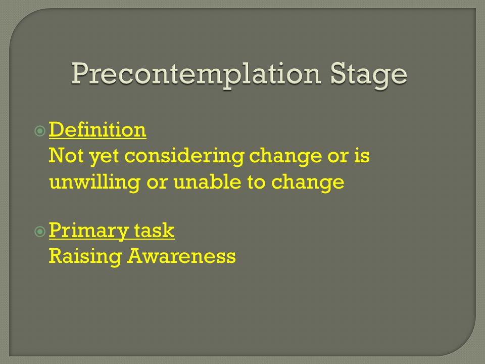 Precontemplation Stage  Definition Not yet considering change or is unwilling or unable to change  Primary task Raising Awareness