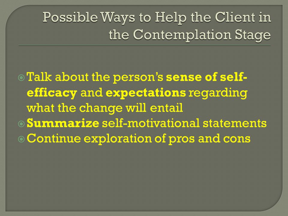  Talk about the person's sense of self- efficacy and expectations regarding what the change will entail  Summarize self-motivational statements  Continue exploration of pros and cons