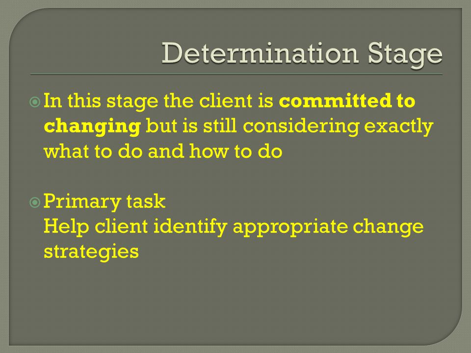  In this stage the client is committed to changing but is still considering exactly what to do and how to do  Primary task Help client identify appropriate change strategies