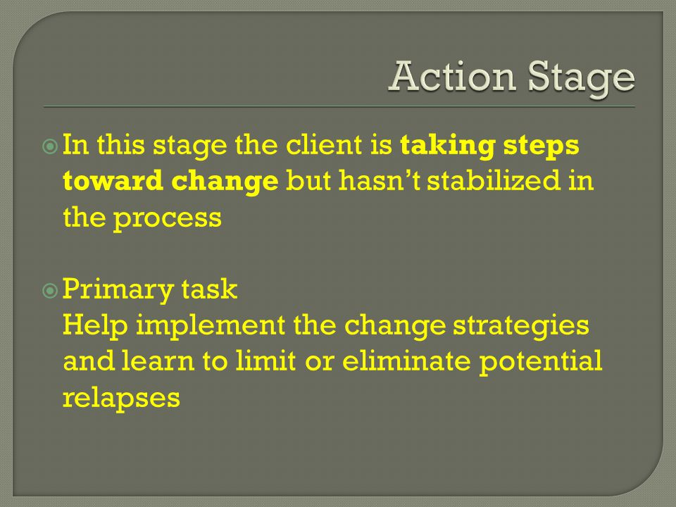 In this stage the client is taking steps toward change but hasn't stabilized in the process  Primary task Help implement the change strategies and learn to limit or eliminate potential relapses