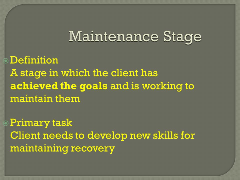 Maintenance Stage  Definition A stage in which the client has achieved the goals and is working to maintain them  Primary task Client needs to develop new skills for maintaining recovery
