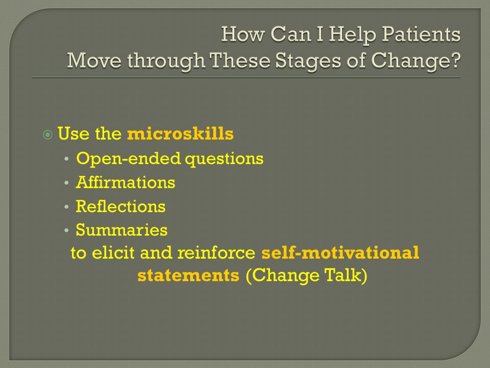  Use the microskills Open-ended questions Affirmations Reflections Summaries to elicit and reinforce self-motivational statements (Change Talk)