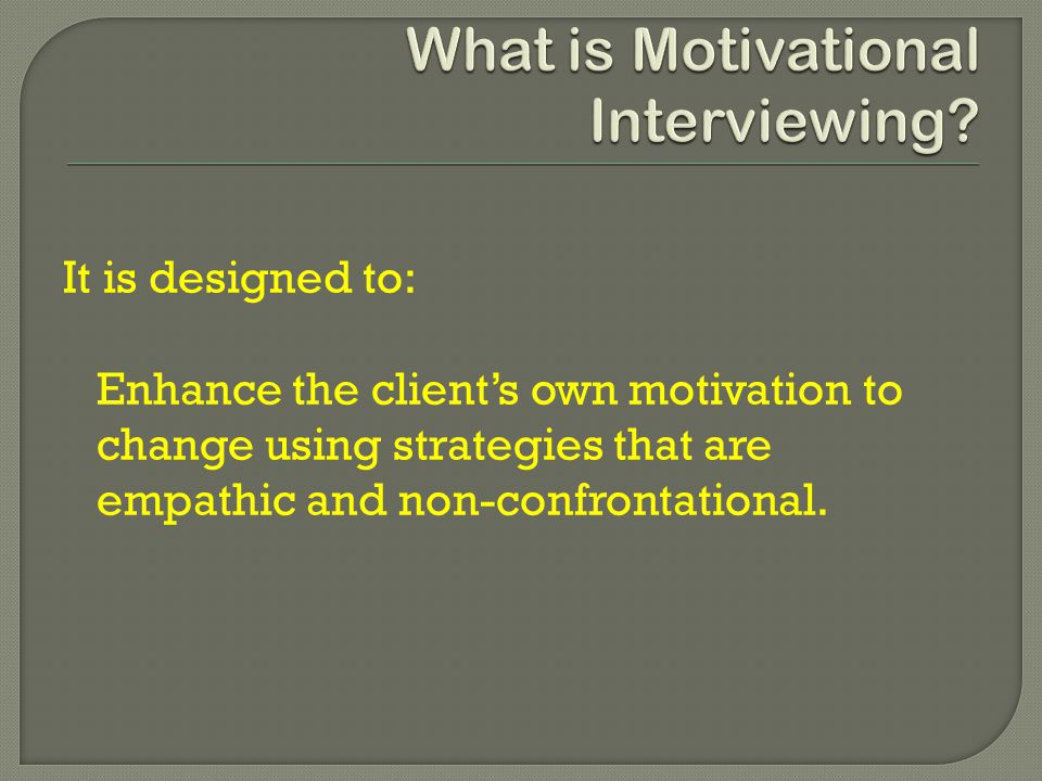 It is designed to: Enhance the client's own motivation to change using strategies that are empathic and non-confrontational.