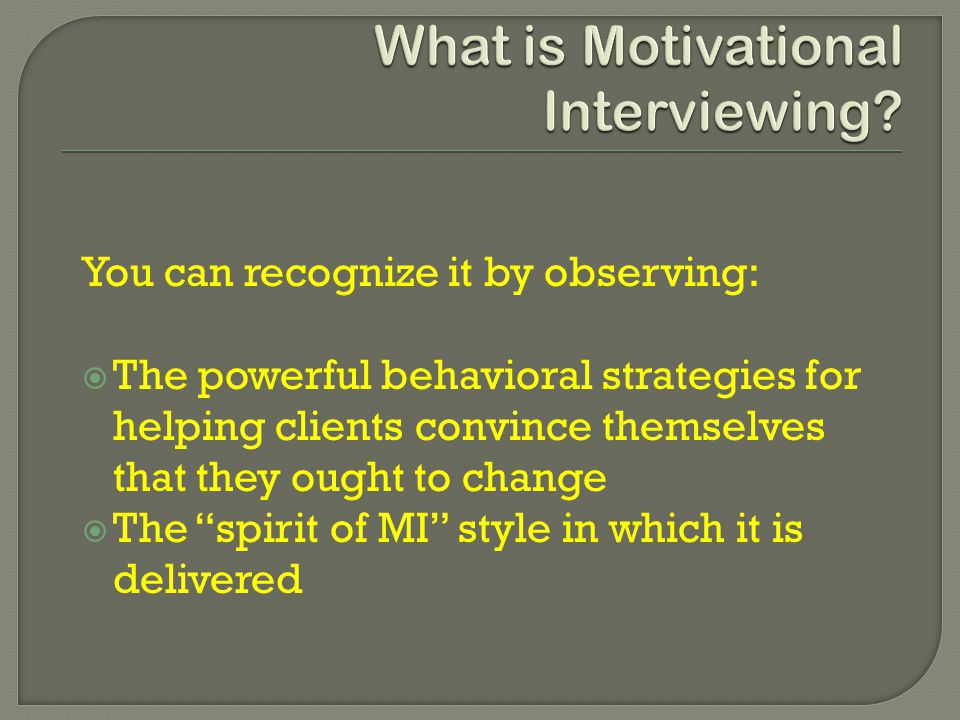 You can recognize it by observing:  The powerful behavioral strategies for helping clients convince themselves that they ought to change  The spirit of MI style in which it is delivered