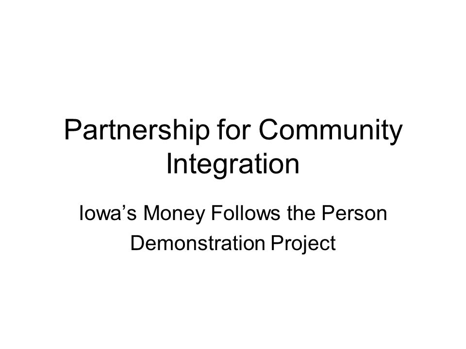 Partnership for Community Integration Iowa's Money Follows the Person Demonstration Project