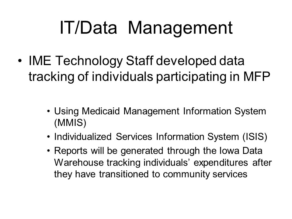 IT/Data Management IME Technology Staff developed data tracking of individuals participating in MFP Using Medicaid Management Information System (MMIS) Individualized Services Information System (ISIS) Reports will be generated through the Iowa Data Warehouse tracking individuals' expenditures after they have transitioned to community services