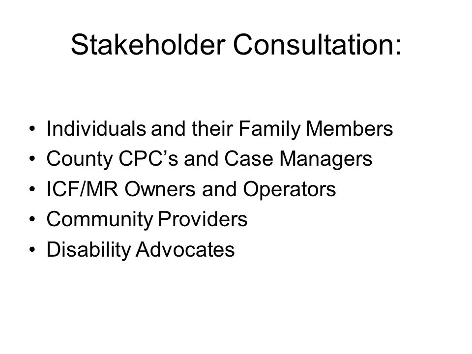 Stakeholder Consultation: Individuals and their Family Members County CPC's and Case Managers ICF/MR Owners and Operators Community Providers Disabili
