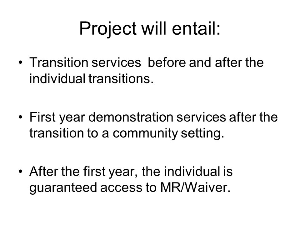 Project will entail: Transition services before and after the individual transitions. First year demonstration services after the transition to a comm