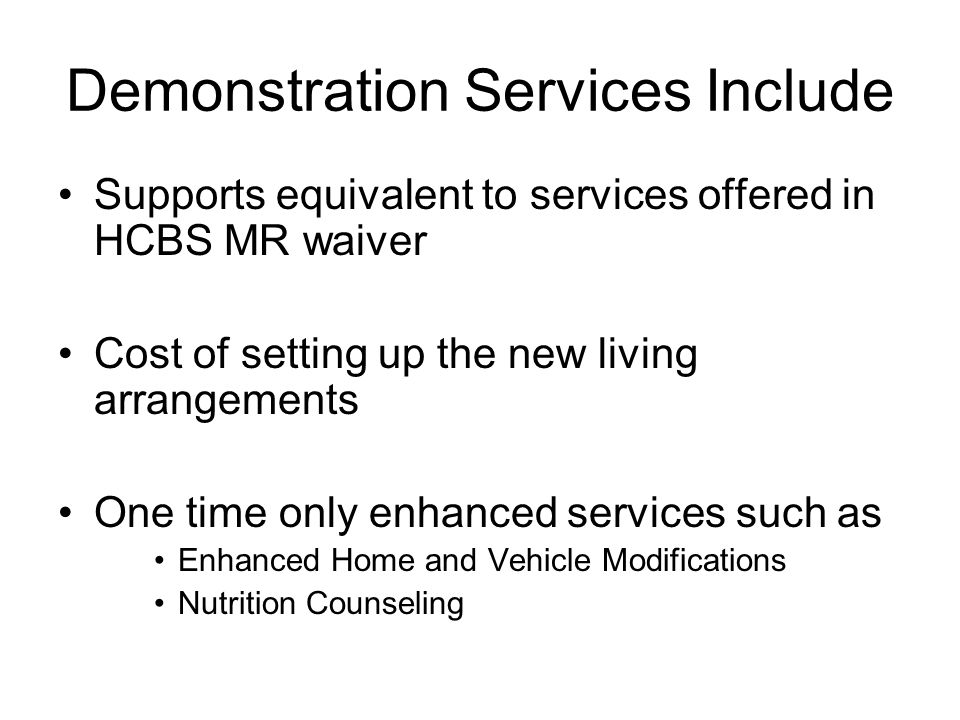 Demonstration Services Include Supports equivalent to services offered in HCBS MR waiver Cost of setting up the new living arrangements One time only enhanced services such as Enhanced Home and Vehicle Modifications Nutrition Counseling