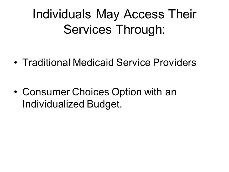 Individuals May Access Their Services Through: Traditional Medicaid Service Providers Consumer Choices Option with an Individualized Budget.
