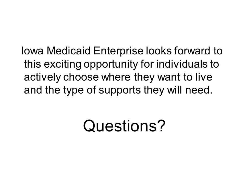 Iowa Medicaid Enterprise looks forward to this exciting opportunity for individuals to actively choose where they want to live and the type of supports they will need.