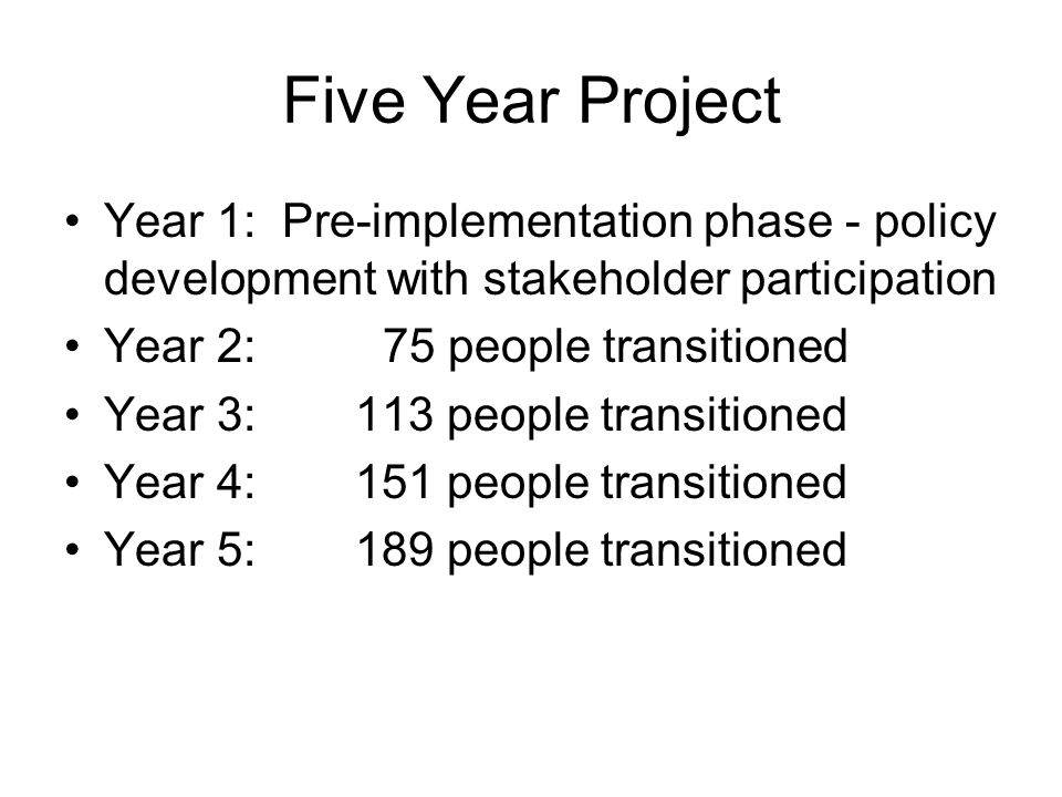 Five Year Project Year 1: Pre-implementation phase - policy development with stakeholder participation Year 2:75 people transitioned Year 3: 113 peopl